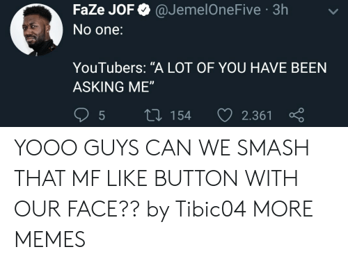 "like button: FaZe JOF @JemelOneFive 3h  No one:  YouTubers: ""A LOT OF YOU HAVE BEEN  ASKING ME""  5  tl 154 2.361 YOOO GUYS CAN WE SMASH THAT MF LIKE BUTTON WITH OUR FACE?? by Tibic04 MORE MEMES"