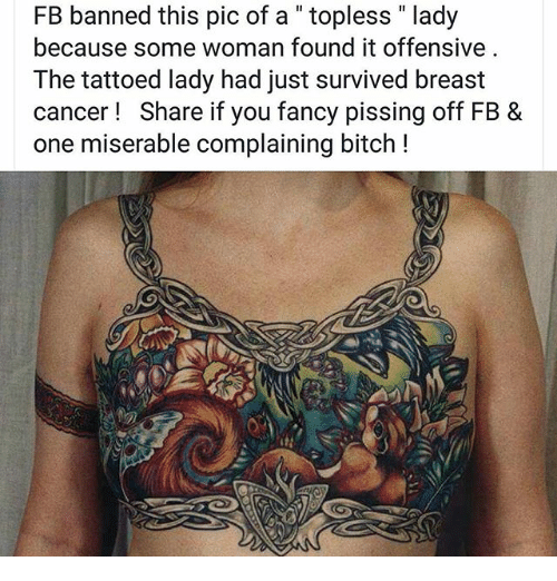 """you fancy: FB banned this pic of a """" topless """" lady  because some woman found it offensive  The tattoed lady had just survived breast  cancer! Share if you fancy pissing off FB &  one miserable complaining bitch !"""