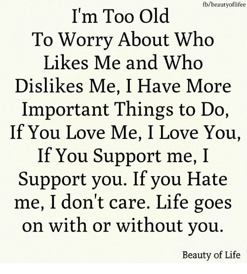 life goes on: fb/beautyoflifee  I'm Too Old  To Worry About Who  Likes Me and Who  Dislikes Me, I Have More  Important Things to Do,  If You Love Me, I Love You,  If You Support me, I  Support you. If you Hate  me, I don't care. Life goes  on with or without vou  Beauty of Life