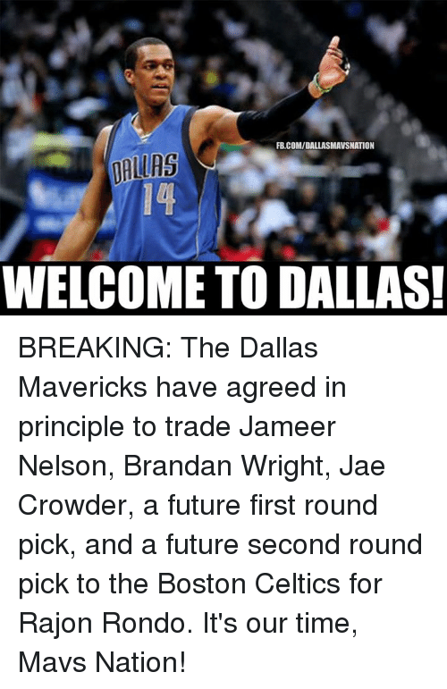 first-round-pick: FB.COM/DALLASMAVSNATION  DAL AS  WELCOME TO DALLAS! BREAKING: The Dallas Mavericks have agreed in principle to trade Jameer Nelson, Brandan Wright, Jae Crowder, a future first round pick, and a future second round pick to the Boston Celtics for Rajon Rondo.  It's our time, Mavs Nation!