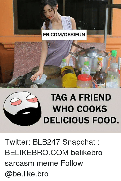 Be Like, Food, and Meme: FB.COM/DESIFUN  TAG A FRIEND  WHO COOKS  DELICIOUS FOOD. Twitter: BLB247 Snapchat : BELIKEBRO.COM belikebro sarcasm meme Follow @be.like.bro