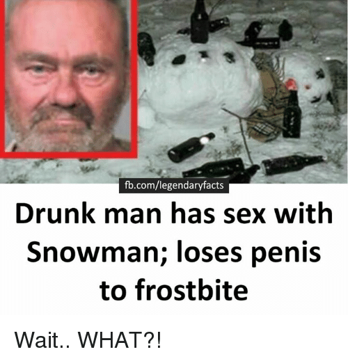 Drunk, Memes, and Penis: fb.com/legendaryfacts  Drunk man has sex with  Snowman; loses penis  to frostbite Wait.. WHAT?!