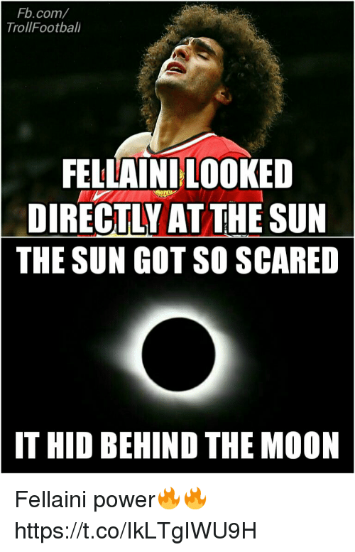 Memes, fb.com, and Moon: Fb.com/  TrollFootbali  FELLAINILOOKED  DIRECTLY AT THE SUN  THE SUN GOT SO SCARED  IT HID BEHIND THE MOON Fellaini power🔥🔥 https://t.co/IkLTgIWU9H