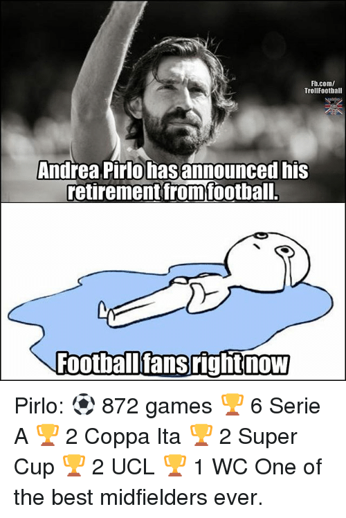 Memes, Best, and fb.com: Fb.com/  TrollFootball  Andrea Pirlo has announced his  retirement fromfoothal  Footballfansrightnow Pirlo: ⚽ 872 games 🏆 6 Serie A 🏆 2 Coppa Ita 🏆 2 Super Cup 🏆 2 UCL 🏆 1 WC One of the best midfielders ever.