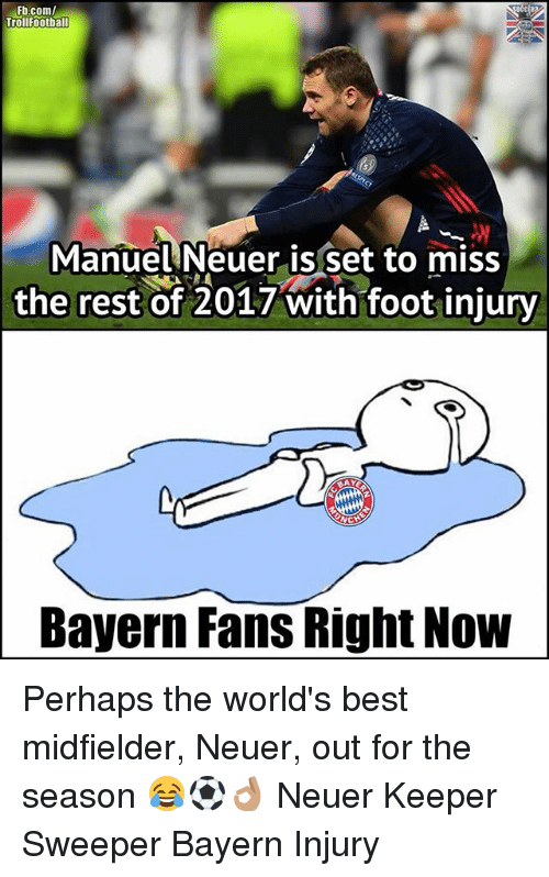 Memes, Best, and fb.com: Fb.com/  Trollfootball  Manuel Neuer is set to miss  the rest of 2017 with foot injury  Bayern Fans Right Now Perhaps the world's best midfielder, Neuer, out for the season 😂⚽️👌🏽 Neuer Keeper Sweeper Bayern Injury