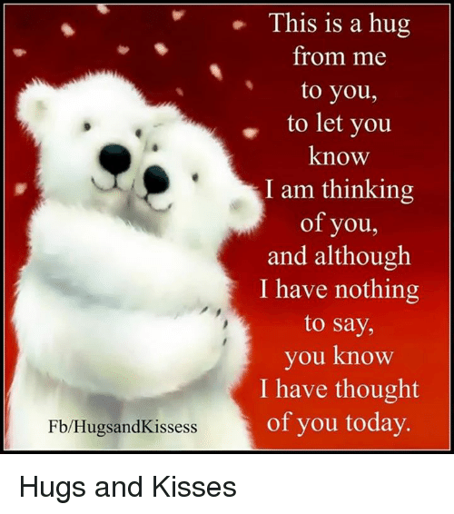 hugs and kisses: Fb/Hugs and Kissess  This is a hug  from me  to you,  to let you  know  I am thinking  of you,  and although  I have nothing  to say,  you know  I have thought  of you today. Hugs and Kisses