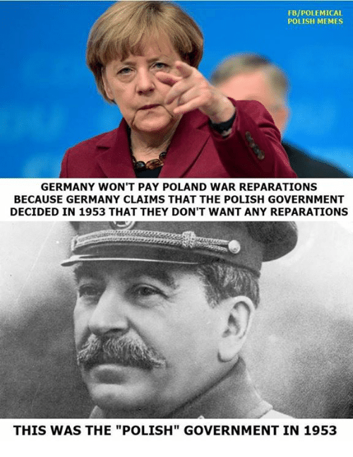 """Polish Memes: FB/POLEMICAL  POLISH MEMES  GERMANY WON'T PAY POLAND WAR REPARATIONS  BECAUSE GERMANY CLAIMS THAT THE POLISH GOVERNMENT  DECIDED IN 1953 THAT THEY DON'T WANT ANY REPARATIONS  THIS WAS THE """"POLISH"""" GOVERNMENT IN 1953"""