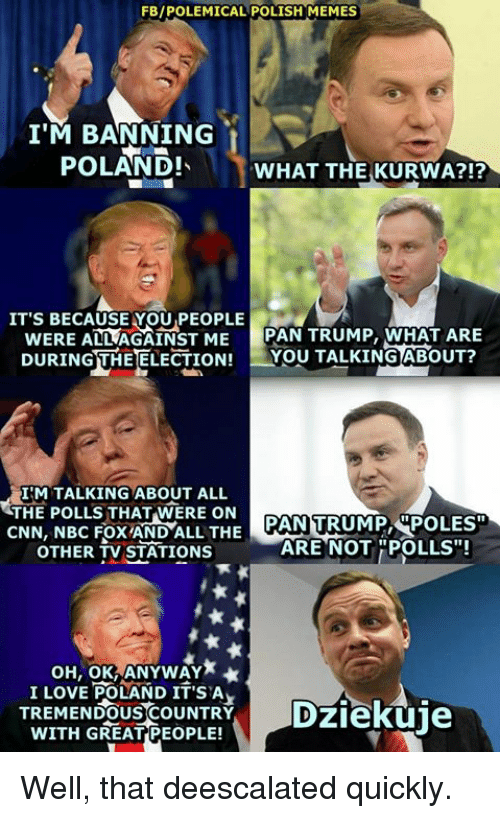 """Polish Memes: FB/POLEMICAL POLISH MEMES  I'M BANNING  POLAND!  WHAT THE KURWA?!?  IT'S BECAUSE YOU PEOPLE  WERE ALLAGAINST ME  PAN TRUMP, WHAT ARE  DURINGUHEELECTION! You TALKING ABOUT?  ILM TALKING ABOUT ALL  THE POLLS THAT WERE ON  CNN, NBC Fox AND ALL THE  ARE NOT """"POLLS""""!  OTHER TV STATIONS  OH, OK ANYWAY  I LOVE POLAND IT'S A  WITH GREAT COUNTRY  Dziekuje  TREMENDOUS PEOPLE! Well, that deescalated quickly."""