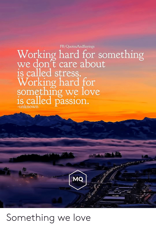 Love, Working, and Stress: FB/QuotesAndSayings  Working hard for something  we don't care about  is called stress.  Working hard for  something we love  is called passion.  unknown  MQ Something we love