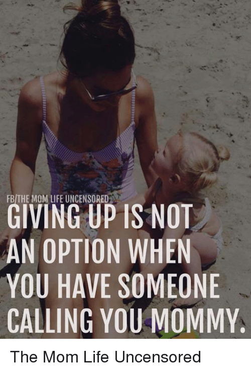 Life, Memes, and Mom: FB/THE MOM LIFE UNCENSORED  GIVING UP IS NOT  AN OPTION WHEN  YOU HAVE SOMEONE  CALLING YOU MOMMY The Mom Life Uncensored