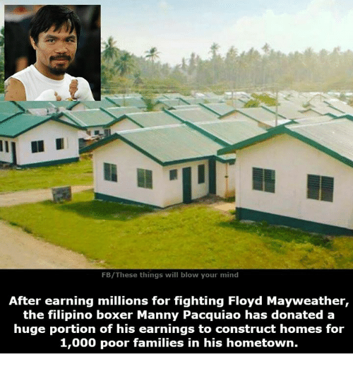 Family, Floyd Mayweather, and Manny Pacquiao: FB/These things will blow your mind  After earning millions for fighting Floyd Mayweather,  the filipino boxer Manny Pacquiao has donated a  huge portion of his earnings to construct homes for  1,000 poor families in his hometown.