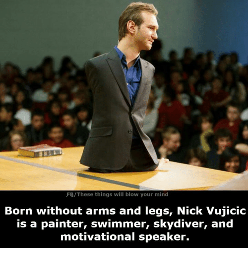 skydive: FB/These things will blow your mind  Born without arms and legs, Nick Vujicic  is a painter, swimmer, skydiver, and  motivational speaker.
