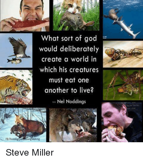 Memes, 🤖, and Create A: FB Thinking  What sort of god  would deliberately  create a world in  which his creatures  must eat one  another to live?  Nel Noddings Steve Miller