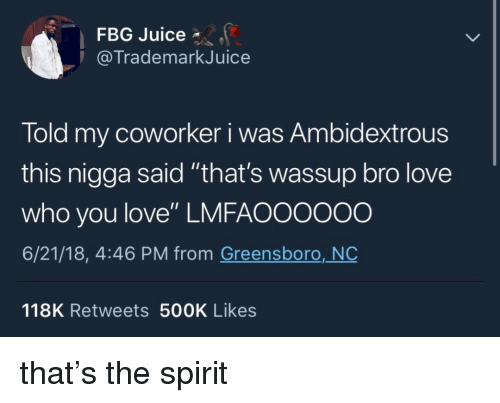 """Juice, Love, and Spirit: FBG Juice *  @TrademarkJuice  Told my coworker i was Ambidextrous  this nigga said """"that's wassup bro love  who you love"""" LMFAO0000o  6/21/18, 4:46 PM from Greensboro, NO  118K Retweets 500K Likes that's the spirit"""
