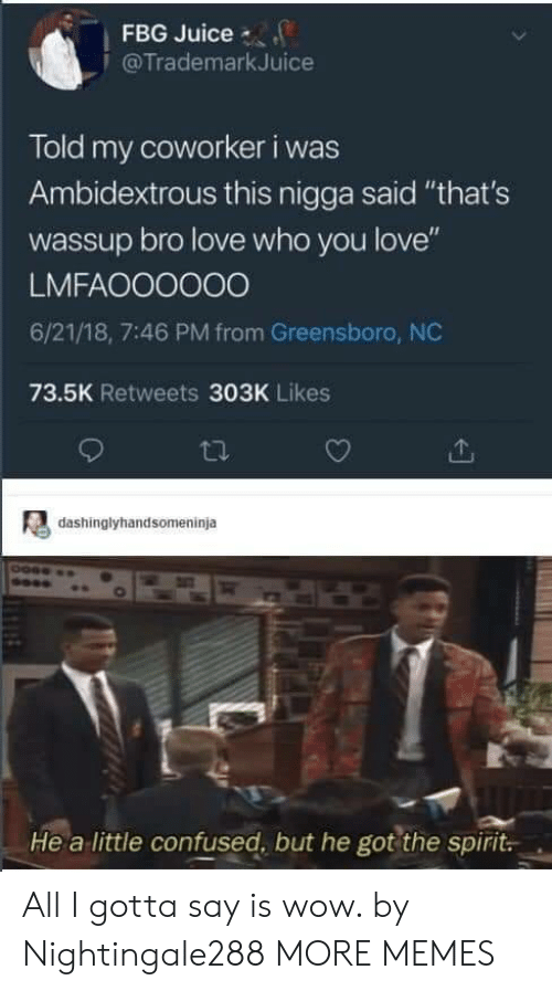 """greensboro nc: FBG Juice  @TrademarkJuice  Told my coworker i was  Ambidextrous this nigga said """"that's  wassup bro love who you love""""  LMFAOO0000  6/21/18, 7:46 PM from Greensboro, NC  73.5K Retweets 303K Likes  dashinglyhandsomeninja  He a little confused, but he got the spirit All I gotta say is wow. by Nightingale288 MORE MEMES"""