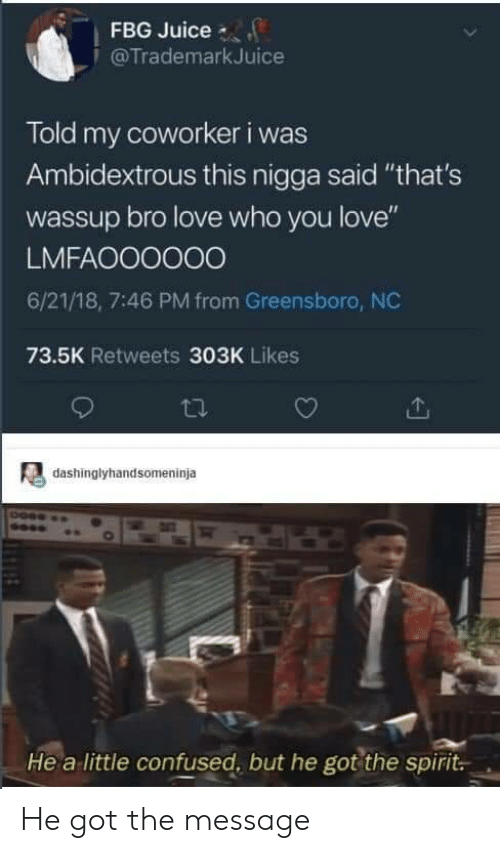 """greensboro nc: FBG Juice  @TrademarkJuice  Told my coworker i was  Ambidextrous this nigga said """"that's  wassup bro love who you love""""  LMFAOO0000  6/21/18, 7:46 PM from Greensboro, NC  73.5K Retweets 303K Likes  dashinglyhandsomeninja  He a little confused, but he got the spirit. He got the message"""