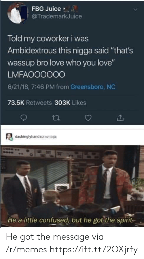 """greensboro nc: FBG Juice  @TrademarkJuice  Told my coworker i was  Ambidextrous this nigga said """"that's  wassup bro love who you love""""  LMFAOO0000  6/21/18, 7:46 PM from Greensboro, NC  73.5K Retweets 303K Likes  dashinglyhandsomeninja  He a little confused, but he got the spirit. He got the message via /r/memes https://ift.tt/2OXjrfy"""