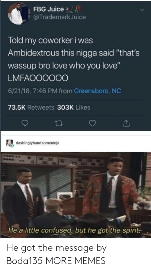 """greensboro nc: FBG Juice  @TrademarkJuice  Told my coworker i was  Ambidextrous this nigga said """"that's  wassup bro love who you love""""  LMFAOO0000  6/21/18, 7:46 PM from Greensboro, NC  73.5K Retweets 303K Likes  dashinglyhandsomeninja  He a little confused, but he got the spirit. He got the message by Boda135 MORE MEMES"""