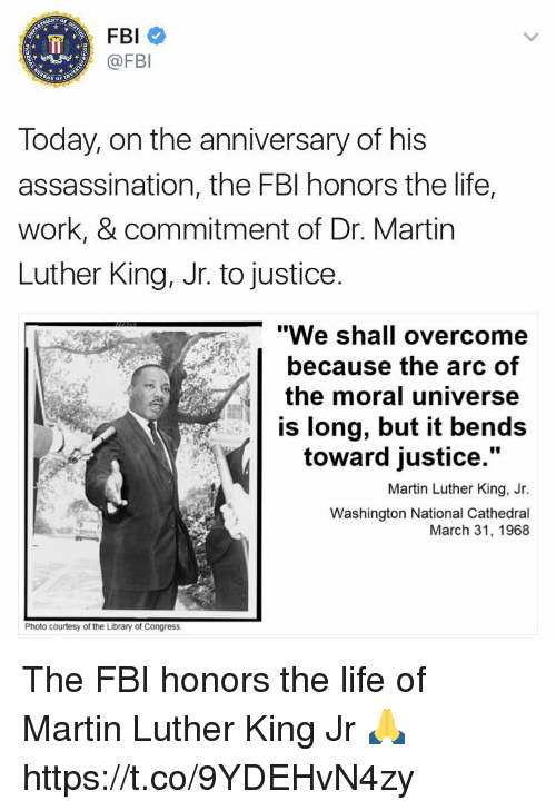 """dr martin luther king: FBI  @FBI  Today, on the anniversary of his  assassination, the FBI honors the life,  work, & commitment of Dr. Martin  Luther King, Jr. to justice.  """"We shall overcome  because the arc of  the moral universe  is long, but it bends  toward justice.""""  Martin Luther King, Jr.  Washington National Cathedral  March 31, 1968  Photo courtesy of the Library of Congress The FBI honors the life of Martin Luther King Jr 🙏 https://t.co/9YDEHvN4zy"""