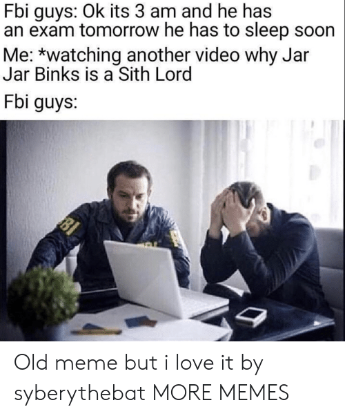 Sith: Fbi guys: Ok its 3 am and he has  an exam tomorrow he has to sleep soon  Me: *watching another video why Jar  Jar Binks is a Sith Lord  Fbi guys:  81 Old meme but i love it by syberythebat MORE MEMES
