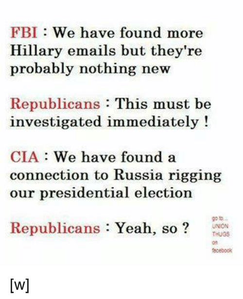 presidential elections: FBI We have found more  Hillary emails but they're  probably nothing new  Republicans  This must be  investigated immediately!  CIA We have found a  connection to Russia rigging  our presidential election  Republicans  Yeah  so [w]