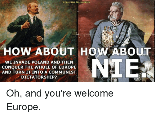 Polish Memes: FBIPOLEMICAL POLISH MEMES  HOW ABOUT HOW ABOUT  NIE  WE INVADE POLAND AND THEN  CONQUER THE WHOLE OF EUROPE  AND TURN IT INTO A COMMUNIST  DICTATORSHIP? Oh, and you're welcome Europe.