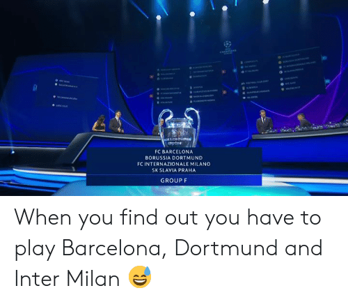 Barcelona: FC BARCELONA  BORUSSIA DORTMUND  FC INTERNAZIONALE MILANO  SK SLAVIA PRAHA  GROUP F When you find out you have to play Barcelona, Dortmund and Inter Milan 😅