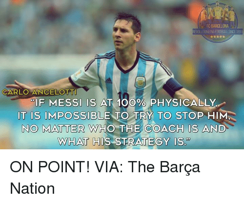 """Carlo: FC BARCELONA  EVOLUTIONIZING FOOTBALL SINCE 189  CARLO ANCELOTT  IF MESSI IS AT 100% PHYSICALLY  IT IS IMPOSSIBLE TO TRY TO STOP HIM  NO MATTER WHO THE COACH IS AND  WHAT HIS STRATEGY Is"""" ON POINT!  VIA: The Barça Nation"""