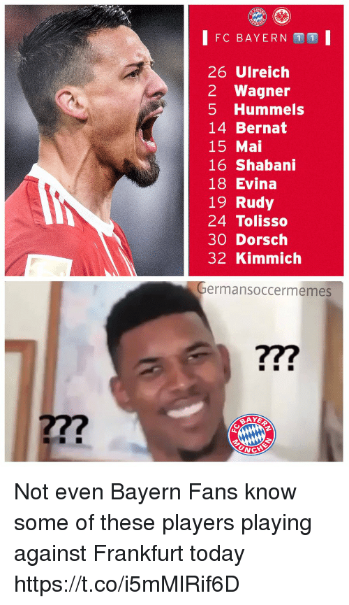 fc bayern: FC BAYERN 1 1  26 Ulreich  2 Wagner  5 Hummels  14 Bernat  15 Mai  16 Shabani  18 Evina  19 Rudy  24 Tolisso  30 Dorsch  32 Kimmich  ermansoccermemes  ?7?  27?  UNC Not even Bayern Fans know some of these players playing against Frankfurt today https://t.co/i5mMlRif6D