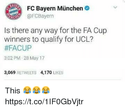 bayern munchen: FC Bayern Munchen  @FC Bayern  Is there any way for the FA Cup  winners to qualify for UCL?  #FACUP  3:02 PM 28 May 17  3,069  RETWEETS 4,170  LIKES This 😂😂😂 https://t.co/1IF0GbVjtr