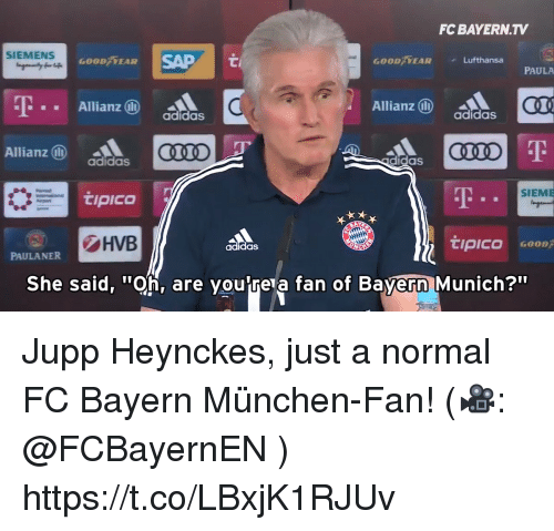 "fc bayern: FC BAYERN.TV  SIEMENS  SAP  00/FEAR  GOOD EAR  Lufthansa  PAULA  -T  Allianz  Allianz  CQL  adidas  adidas  Allianz ⓝ  adidas  didas  AT  SIEME  !PICO  HVB  tipico  adidas  PAULANER  She said, ""Oh, are voutre a fan of Bavern Munich?"" Jupp Heynckes, just a normal FC Bayern München-Fan! (🎥: @FCBayernEN ) https://t.co/LBxjK1RJUv"