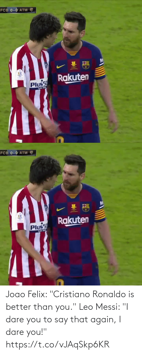 "ballmemes.com: FCB 0-0 ATM  Rakuten  Plus50  hade Onl   FCB 0-0 ATM D  Rakuten  Plus50  hade O Joao Felix: ""Cristiano Ronaldo is better than you.""  Leo Messi: ""I dare you to say that again, I dare you!"" https://t.co/vJAqSkp6KR"