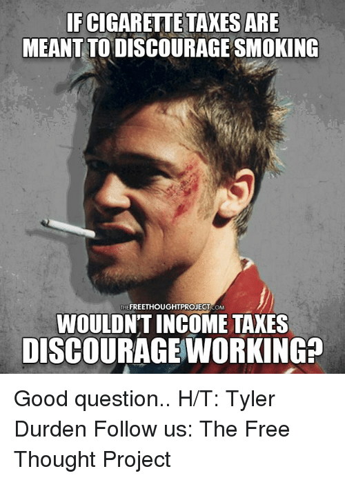 Tyler Durden: FCIGARETTE TAXES ARE  MEANTTODISCOURAGE SMOKING  THEFREETHOUGHTPROJECT CoM  WOULDN'T INCOME TAXES  DISCOURAGE WORKING? Good question..  H/T: Tyler Durden Follow us: The Free Thought Project
