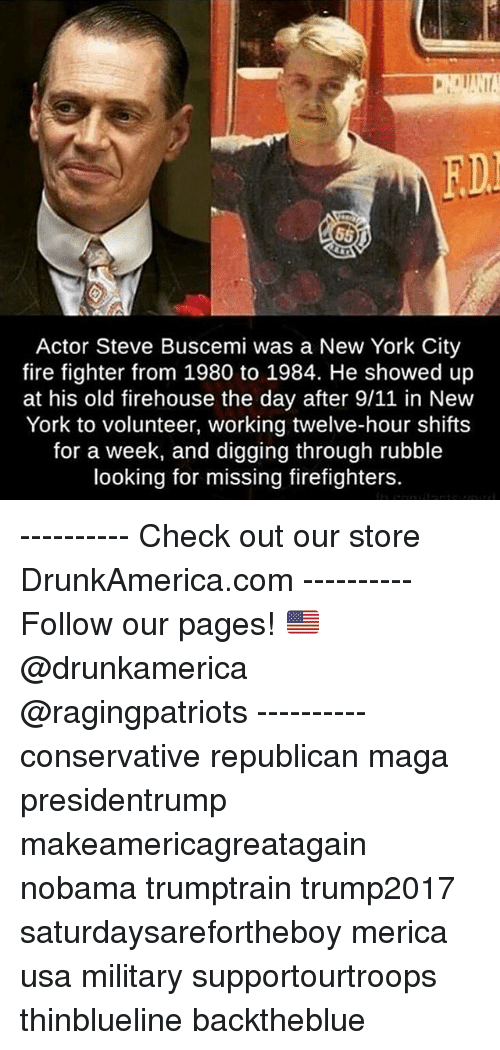9/11, Fire, and Memes: FD  Actor Steve Buscemi was a New York City  fire fighter from 1980 to 1984. He showed up  at his old firehouse the day after 9/11 in New  York to volunteer, working twelve-hour shifts  for a week, and digging through rubble  looking for missing firefighters. ---------- Check out our store DrunkAmerica.com ---------- Follow our pages! 🇺🇸 @drunkamerica @ragingpatriots ---------- conservative republican maga presidentrump makeamericagreatagain nobama trumptrain trump2017 saturdaysarefortheboy merica usa military supportourtroops thinblueline backtheblue