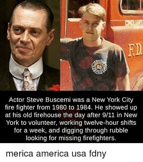 9/11, America, and Fire: FD  Actor Steve Buscemi was a New York City  fire fighter from 1980 to 1984. He showed up  at his old firehouse the day after 9/11 in New  York to volunteer, working twelve-hour shifts  for a week, and digging through rubble  looking for missing firefighters. merica america usa fdny