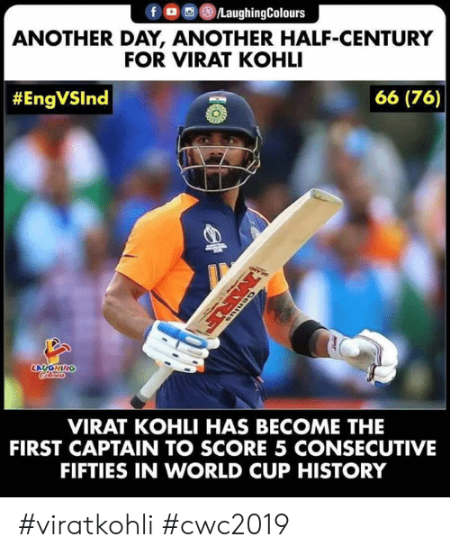 World Cup: fD LaughingColours  ANOTHER DAY, ANOTHER HALF-CENTURY  FOR VIRAT KOHLI  66 (76)  #EngVSlnd  LAUGHING  VIRAT KOHLI HAS BECOME THE  FIRST CAPTAIN TO SCORE 5 CONSECUTIVE  FIFTIES IN WORLD CUP HISTORY  MRE #viratkohli #cwc2019