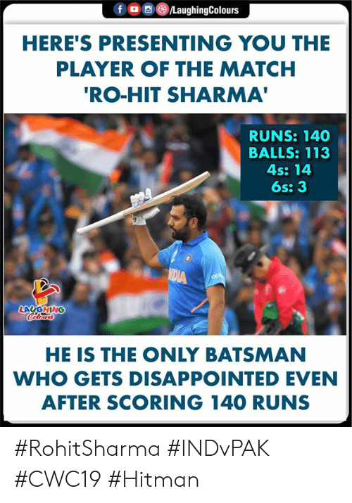 player: fD  /LaughingColours  HERE'S PRESENTING YOU THE  PLAYER OF THE MATCH  'RO-HIT SHARMA'  RUNS: 140  BALLS: 113  4s: 14  6s: 3  MEIA  LAUGHING  Celours  HE IS THE ONLY BATSMAN  WHO GETS DISAPPOINTED EVEN  AFTER SCORING 140 RUNS #RohitSharma #INDvPAK #CWC19 #Hitman