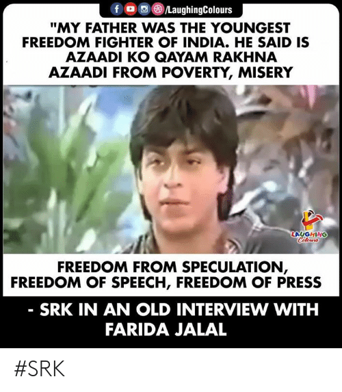"""India, Old, and Freedom: fD /LaughingColours  """"MY FATHER WAS THE YOUNGEST  FREEDOM FIGHTER OF INDIA. HE SAID IS  AZAADI KO QAYAM RAKHNA  AZAADI FROM POVERTY, MISERY  LAUGHING  Celours  FREEDOM FROM SPECULATION,  FREEDOM OF SPEECH, FREEDOM OF PRESS  SRK IN AN OLD INTERVIEW WITH  FARIDA JALAL #SRK"""