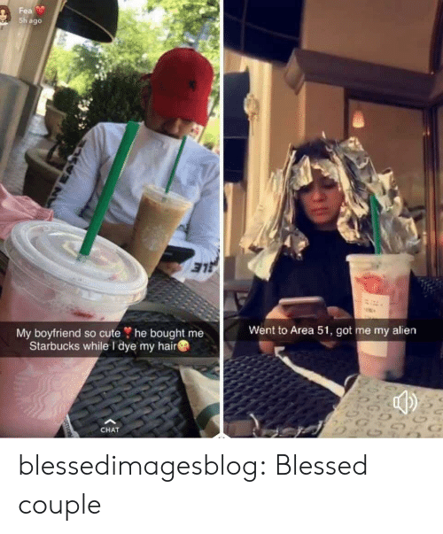 fea: Fea  Sh ago  My boyfriend so cute ? he bought me  Starbucks while I dye my hair  Went to Area 51, got me my alien  G  CHAT  nomn blessedimagesblog:  Blessed couple