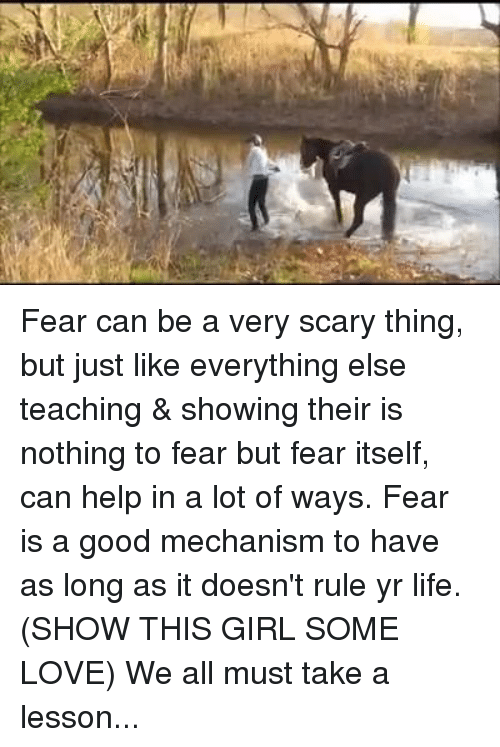 Lessoned: Fear can be a very scary thing, but just like everything else teaching & showing their is nothing to fear but fear itself, can help in a lot of ways. Fear is a good mechanism to have as long as it doesn't rule yr life. (SHOW THIS GIRL SOME LOVE) We all must take a lesson...