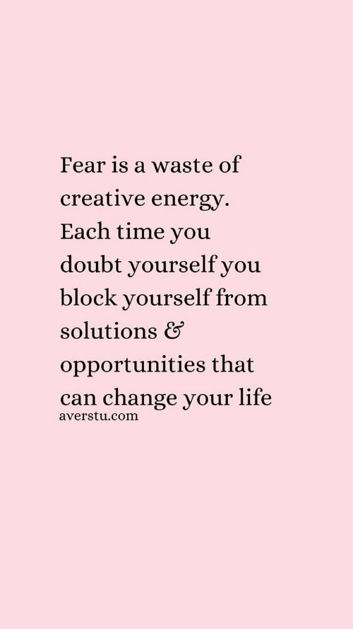 Fear Is: Fear is a waste of  creative energy  Each time you  doubt yourselfyou  block yourself from  solutions &  opportunities that  can change your life  averstu.com