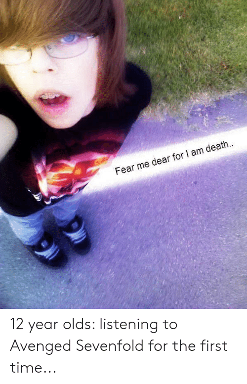 Death, Time, and Fear: Fear me dear for I am death 12 year olds: listening to Avenged Sevenfold for the first time...