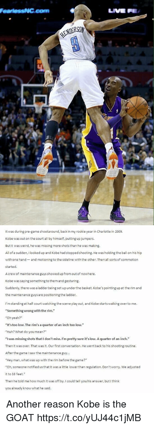 """Huh, Saw, and The Game: Fearless NC.com   It was during pre-game shootaround, back in my rookie year in Charlotte in 2009.  Kobe was out on the court all by himself, putting up jumpers.  But it was weird, he was missing more shots than he was making.  All of a sudden  looked up and Kobe had stoppedshooting. He was holding the ball on his hip  with one hand  and motioning to the sideline with the other. Then  all sorts of commotion  started  Acrew of maintenance guys showed up from out of nowhere.  Kobe was saying something to them and gesturing.  Suddenly, there was a ladder being set up under the basket. Kobe's pointing up at the rim and  the m  guys are positioningthe ladder  I'm standing at half court watching the scene play out, and Kobe starts walking overto me.  """"Something wrong with the rim.""""  """"Oh yeah?""""  """"It's too low. The rim's a quarter of an inch too low.  """"Huh? What do you mean?""""  """"I was missing shots that I don't miss  m pretty sure it'slow. A quarter of an inch  Then it was over.That was it. Our first conversation. He went back to his shooting routine  After the game I saw the maintenance guy  Hey man, what was up with the rim before the game  Oh, someone notified us that it w  a little lower than regulation. Don't worry. We adjusted  as it to 10 feet.""""  Then he told me how much it was off by. I could tell you his answer, but I think  you already know what he said. Another reason Kobe is the GOAT https://t.co/yUJ44c1jMB"""