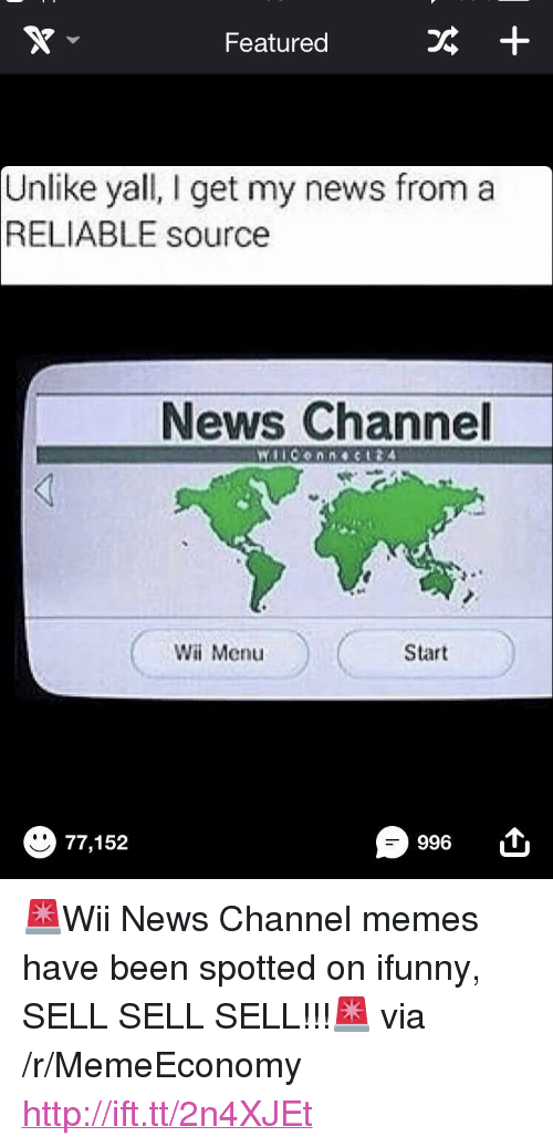 "I Get My News From A Reliable Source: Featured  +  Unlike yall, I get my news from a  RELIABLE source  News Channel  Wi Menu  Start  996  77,152 <p>🚨Wii News Channel memes have been spotted on ifunny, SELL SELL SELL!!!🚨 via /r/MemeEconomy <a href=""http://ift.tt/2n4XJEt"">http://ift.tt/2n4XJEt</a></p>"