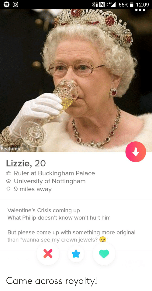 """Buckingham: Features  Lizzie, 200  Ruler at Buckingham Palace  University of Nottingham  9 9 miles away  Valentine's Crisis coming up  What Philip doesn't know won't hurt him  But please come up with something more original  than """"wanna see my crown jewels? Came across royalty!"""