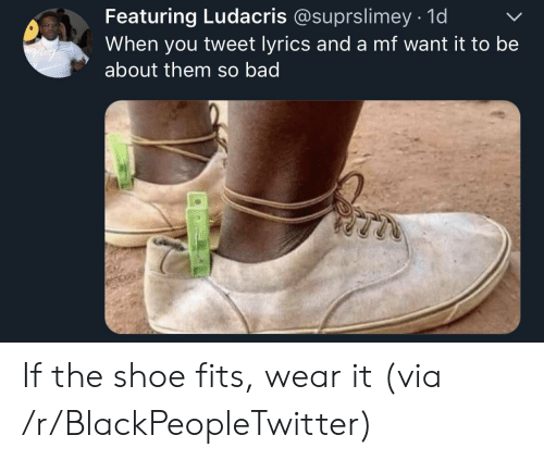 Fits: Featuring Ludacris @suprslimey 1d  When you tweet lyrics and a mf want it to be  about them so bad If the shoe fits, wear it (via /r/BlackPeopleTwitter)
