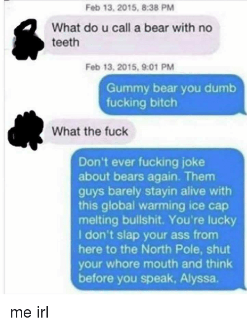 Shut Your Whore Mouth: Feb 13, 2015, 8:38 PM  What do u call a bear with no  teeth  Feb 13, 2015, 9:01 PM  Gummy bear you dumb  fucking bitch  What the fuck  Don't ever fucking joke  about bears again. Them  guys barely stayin alive with  this global warming ice cap  melting bullshit. You're lucky  I don't slap your ass from  here to the North Pole, shut  your whore mouth and think  before you speak, Alyssa. me irl