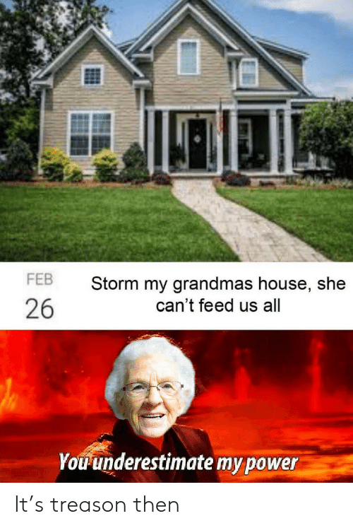 House, Power, and Treason: FEB  Storm my grandmas house, she  can't feed us all  26  Youunderestimate my power It's treason then