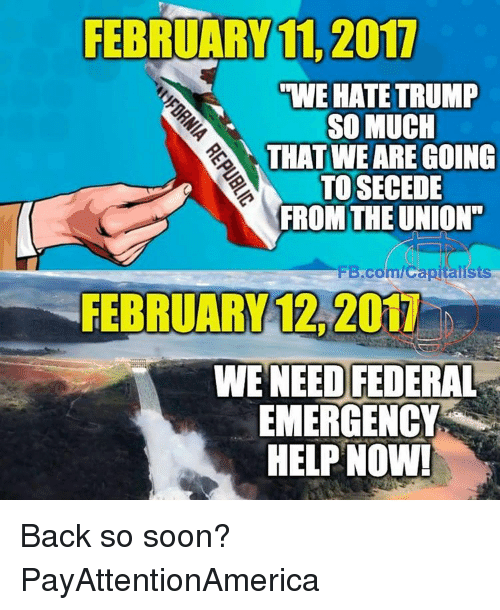 "Memes, Soon..., and fb.com: FEBRUARY 11, 2017  UWE HATE TRUMP  SO MUCH  THAT WE ARE GOING  TOSECEDE  FROM THE UNION""  FB.com/Capitalists  FEBRUARY 2011  WE NEED FEDERAL  EMERGENCY  HELP NOW! Back so soon? PayAttentionAmerica"