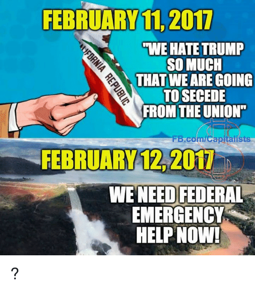 "Memes, 🤖, and Union: FEBRUARY 11 2017  ""WE HATE TRUMP  SO MUCH  THAT WE ARE GOING  TO SECEDE  FROM THE UNION""  FB.com/Capitalists  FEBRUARY 12, 2017  WE NEED FEDERAL  EMERGENCY  HELP NOW! ?"